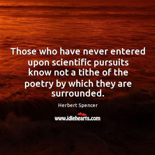 Image, Those who have never entered upon scientific pursuits know not a tithe of the poetry by which they are surrounded.