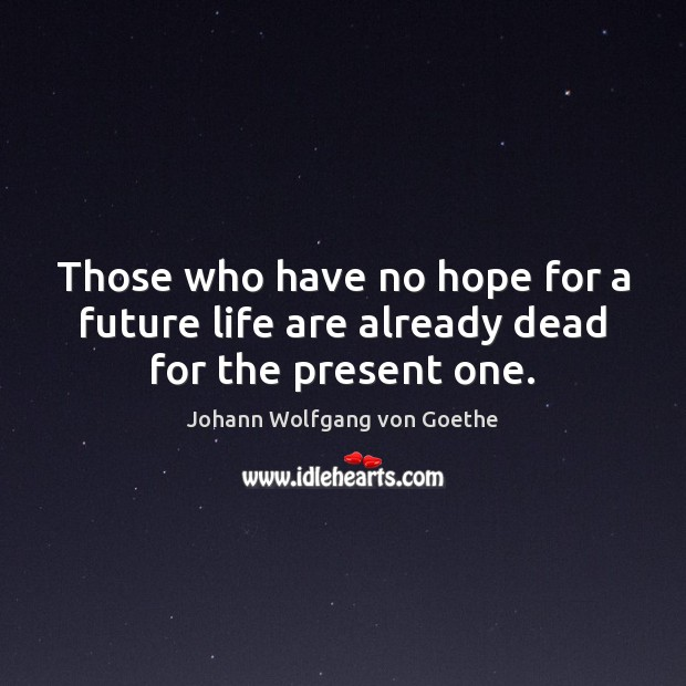 Those who have no hope for a future life are already dead for the present one. Image