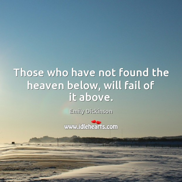 Those who have not found the heaven below, will fail of it above. Emily Dickinson Picture Quote