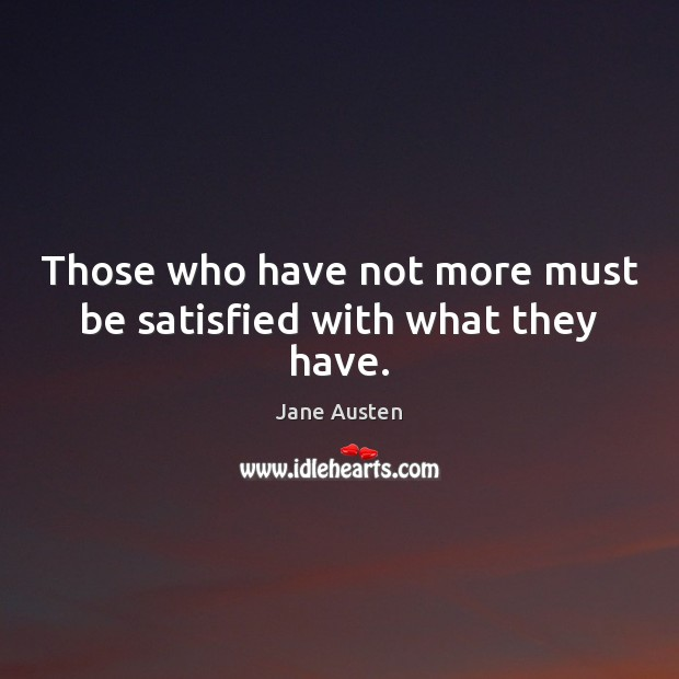 Image, Those who have not more must be satisfied with what they have.