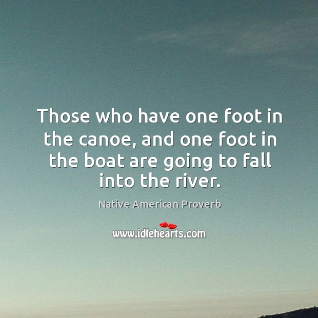 Those who have one foot in the canoe, and one foot in the boat Native American Proverbs Image