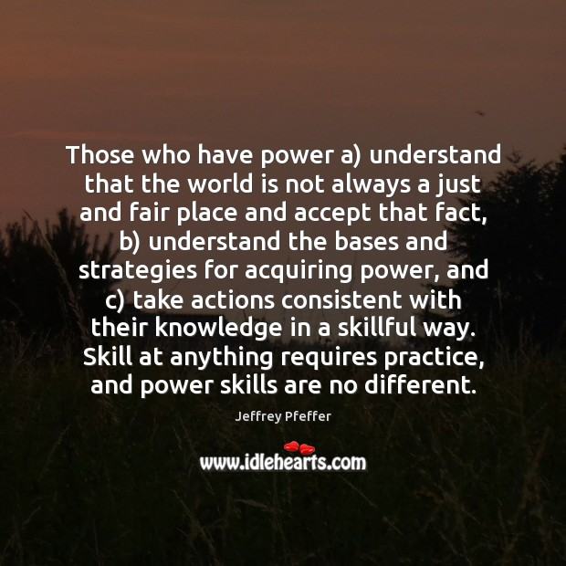 Those who have power a) understand that the world is not always Practice Quotes Image