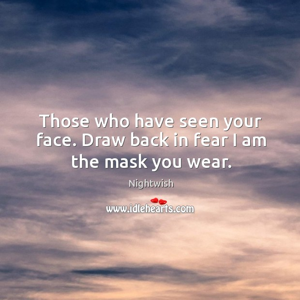 Those who have seen your face. Draw back in fear I am the mask you wear. Image