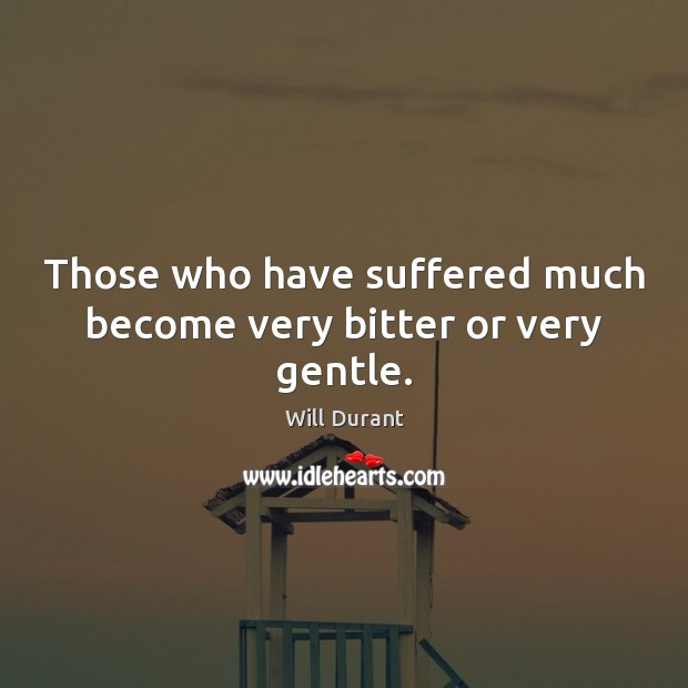 Those who have suffered much become very bitter or very gentle. Will Durant Picture Quote