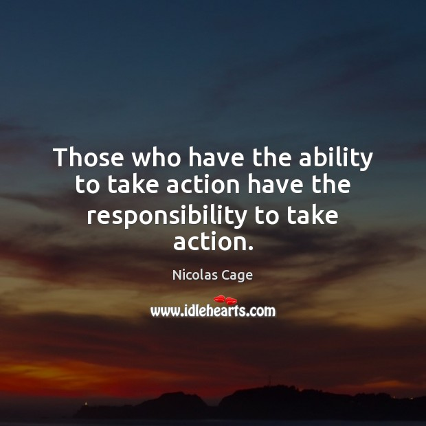 Those who have the ability to take action have the responsibility to take action. Nicolas Cage Picture Quote