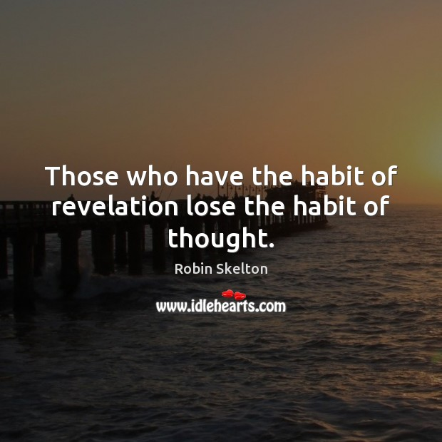 Those who have the habit of revelation lose the habit of thought. Image