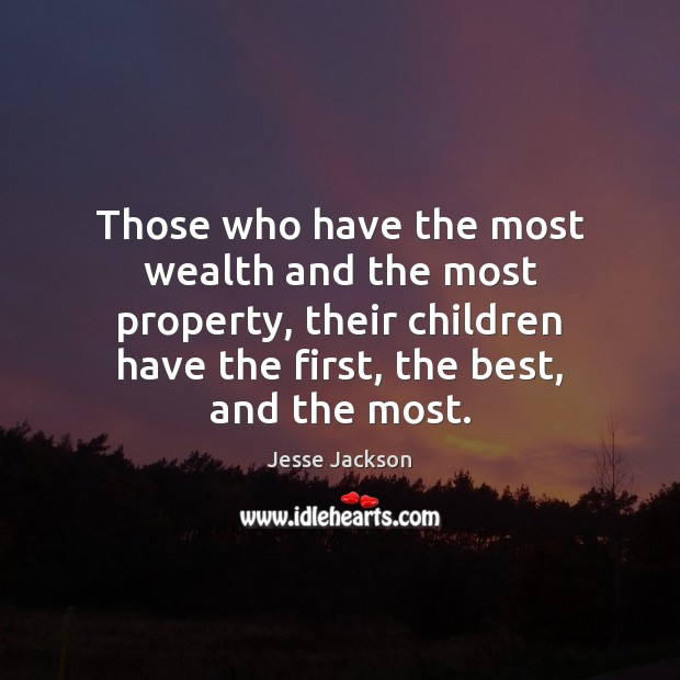 Those who have the most wealth and the most property, their children Jesse Jackson Picture Quote