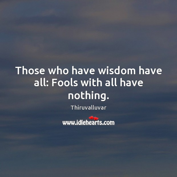 Those who have wisdom have all: Fools with all have nothing. Image
