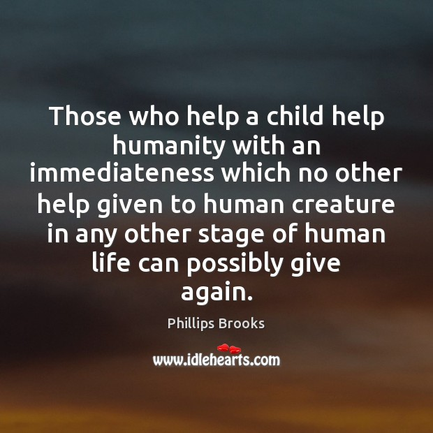 Those who help a child help humanity with an immediateness which no Phillips Brooks Picture Quote