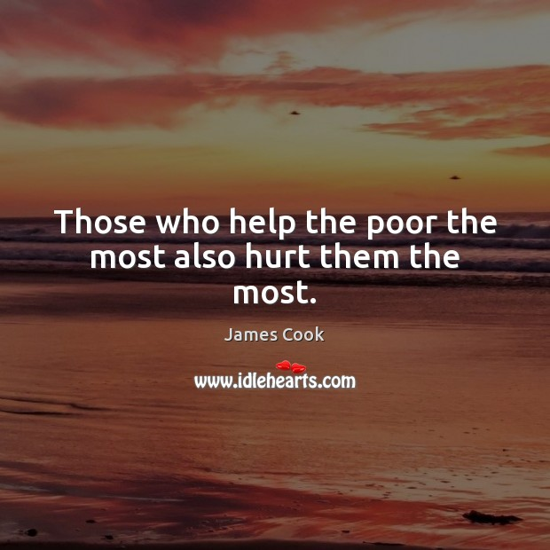 Those who help the poor the most also hurt them the most. James Cook Picture Quote