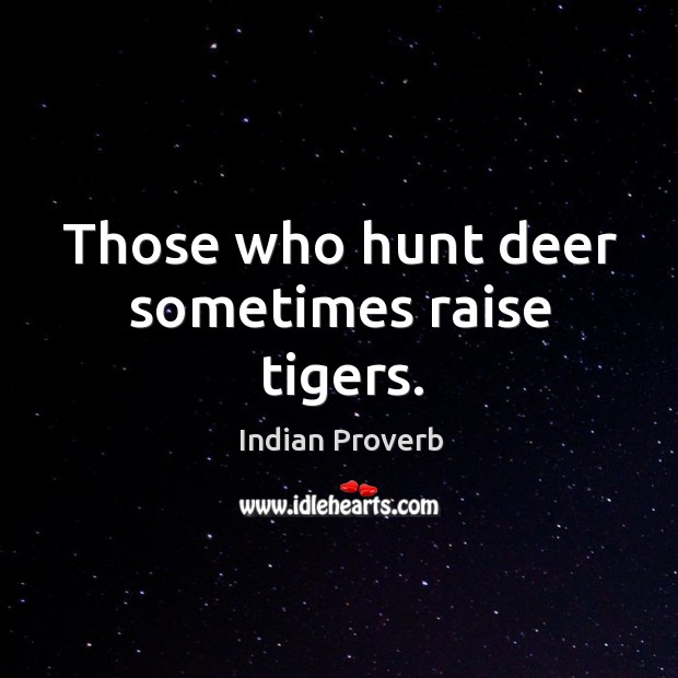 Those who hunt deer sometimes raise tigers. Image