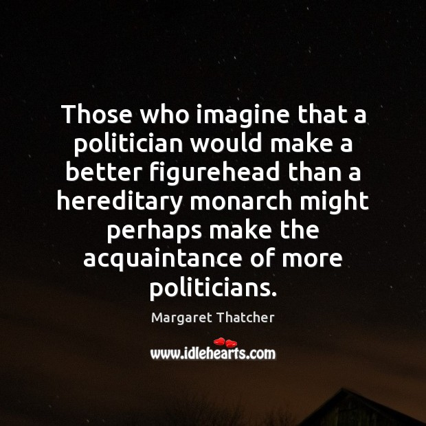 Those who imagine that a politician would make a better figurehead than Image