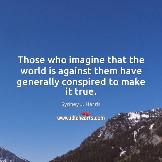 Those who imagine that the world is against them have generally conspired to make it true. Sydney J. Harris Picture Quote