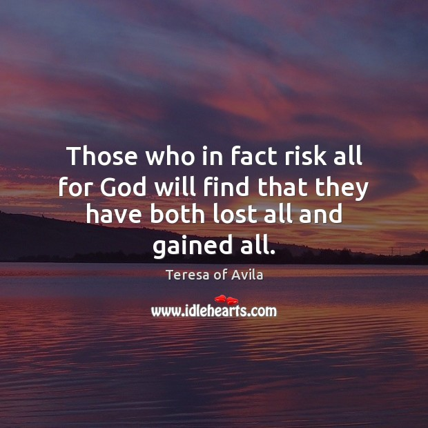 Those who in fact risk all for God will find that they have both lost all and gained all. Teresa of Avila Picture Quote