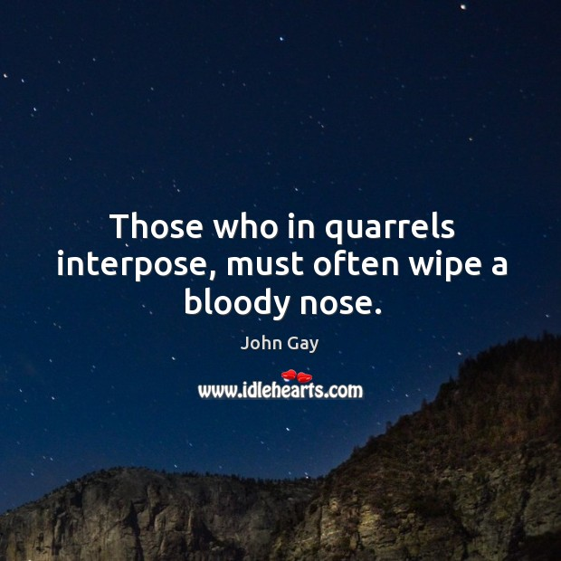 Those who in quarrels interpose, must often wipe a bloody nose. Image
