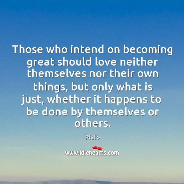 Image, Those who intend on becoming great should love neither themselves nor their own things