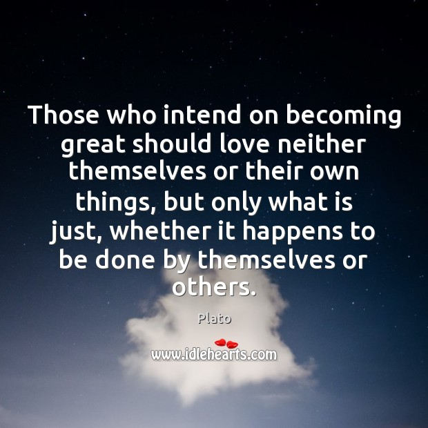 Those who intend on becoming great should love neither themselves or their Plato Picture Quote