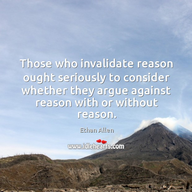 Those who invalidate reason ought seriously to consider whether they argue against reason with or without reason. Image