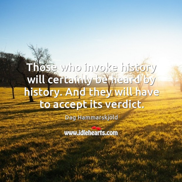 Image, Those who invoke history will certainly be heard by history. And they will have to accept its verdict.