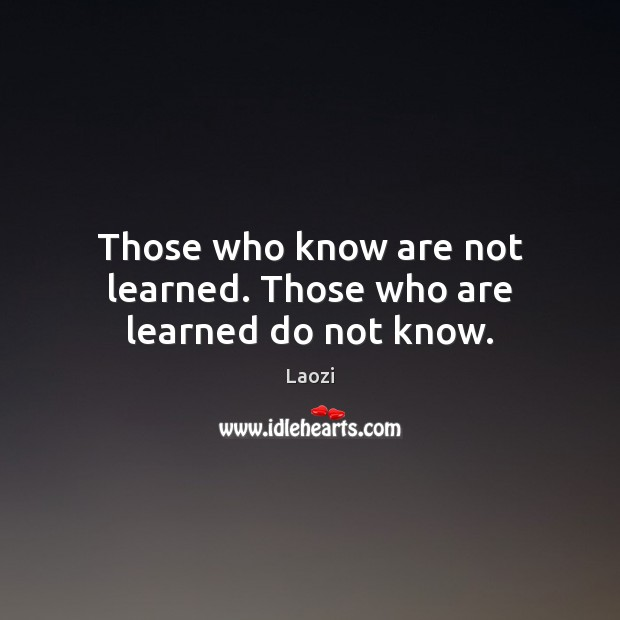 Those who know are not learned. Those who are learned do not know. Laozi Picture Quote