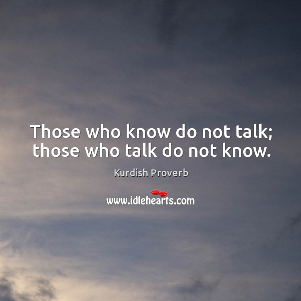 Those who know do not talk; those who talk do not know. Kurdish Proverbs Image