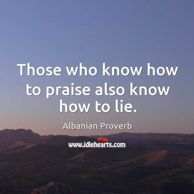 Those who know how to praise also know how to lie. Albanian Proverbs Image