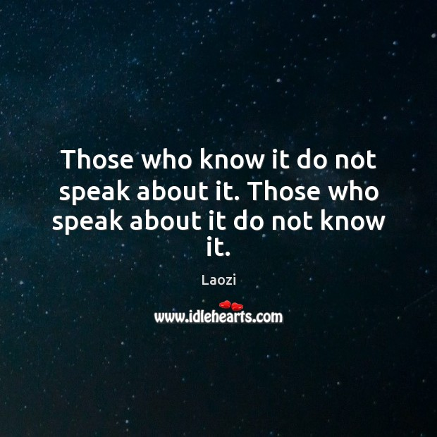 Image, Those who know it do not speak about it. Those who speak about it do not know it.