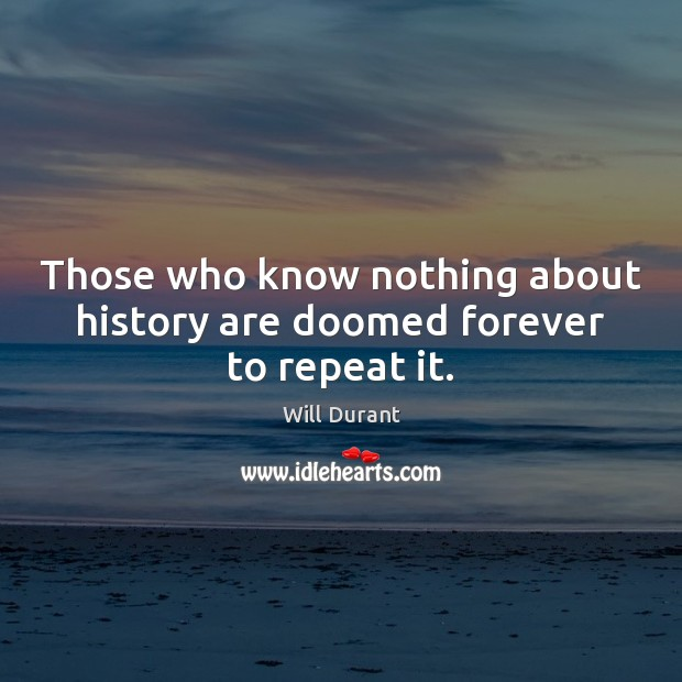Those who know nothing about history are doomed forever to repeat it. Will Durant Picture Quote