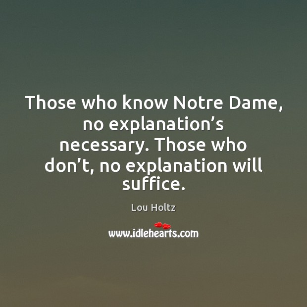 Those who know Notre Dame, no explanation's necessary. Those who don' Lou Holtz Picture Quote