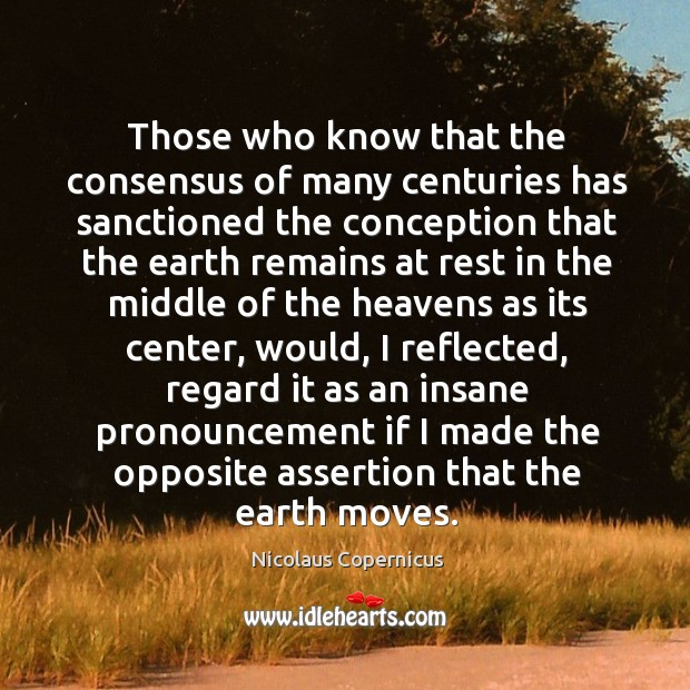 Those who know that the consensus of many centuries has sanctioned the conception Nicolaus Copernicus Picture Quote