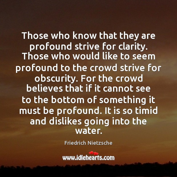 Image, Believe, Believes, Bottom, Cannot, Clarity, Crowd, Crowds, Dislike, Dislikes, Going, Ifs, Into, Know, Knows, Like, Must, Obscurity, Profound, See, Seem, Seems, Something, Strive, Those, Timid, Water, Who, Would