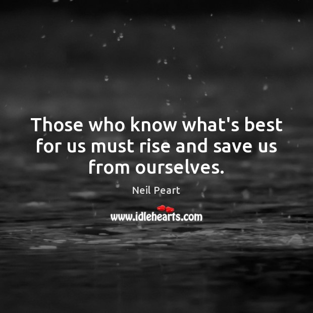 Image, Those who know what's best for us must rise and save us from ourselves.