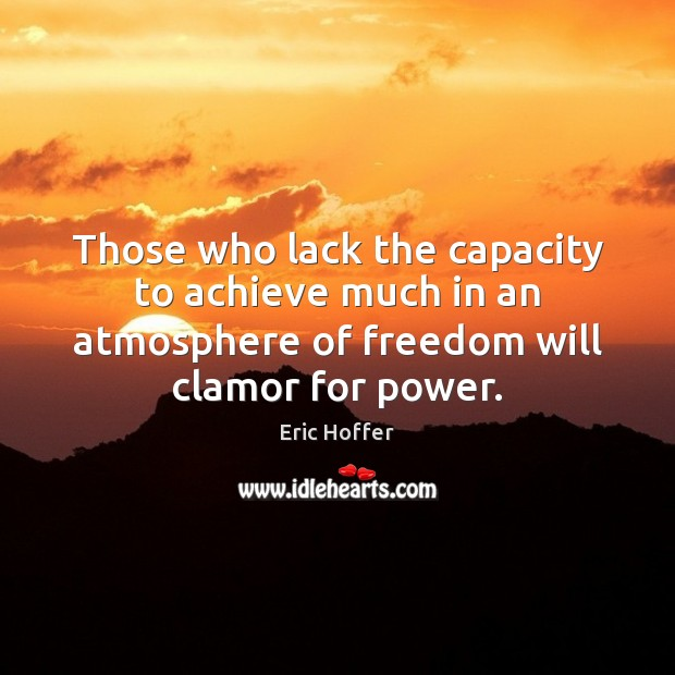 Those who lack the capacity to achieve much in an atmosphere of Eric Hoffer Picture Quote