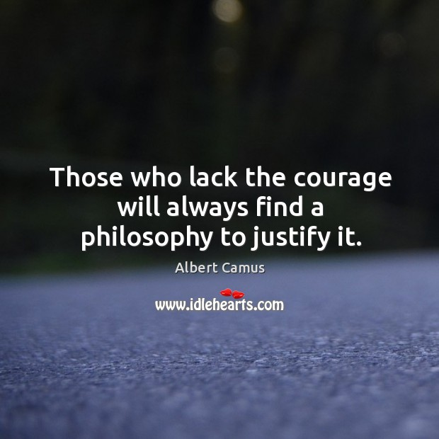Those who lack the courage will always find a philosophy to justify it. Image