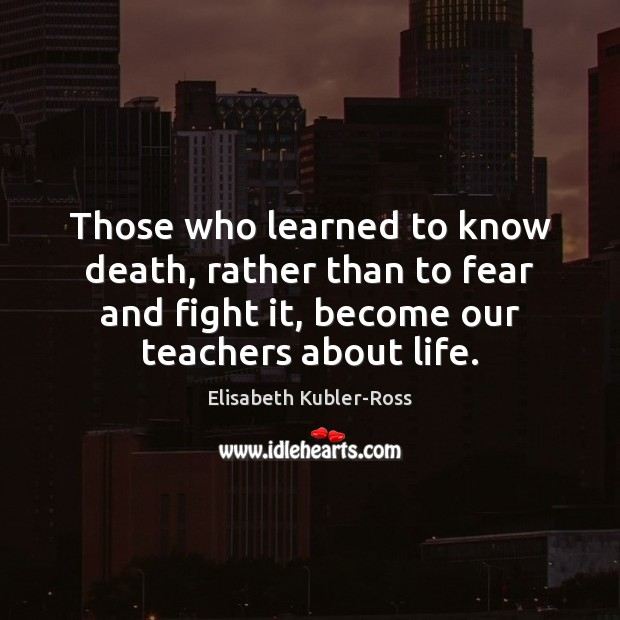 Those who learned to know death, rather than to fear and fight Elisabeth Kubler-Ross Picture Quote