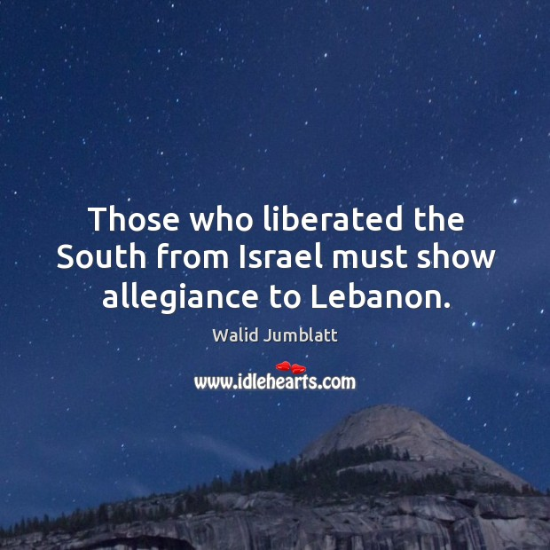 Those who liberated the south from israel must show allegiance to lebanon. Image