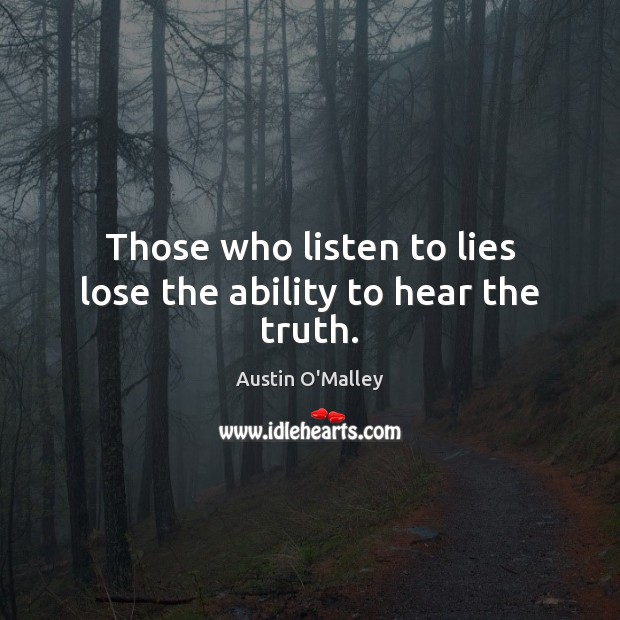 Those who listen to lies lose the ability to hear the truth. Austin O'Malley Picture Quote