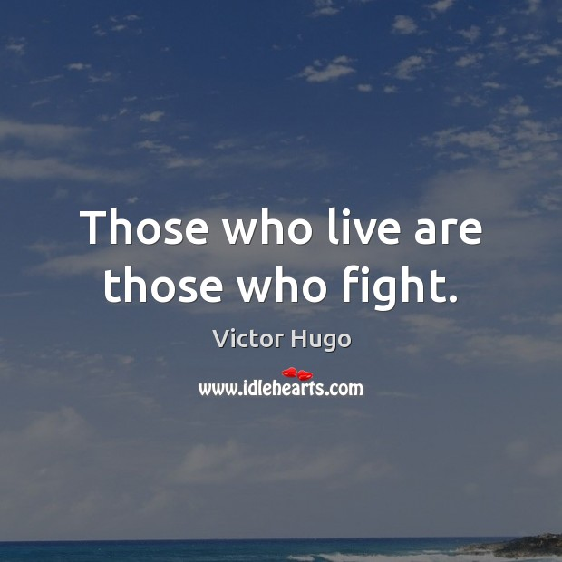 Those who live are those who fight. Victor Hugo Picture Quote