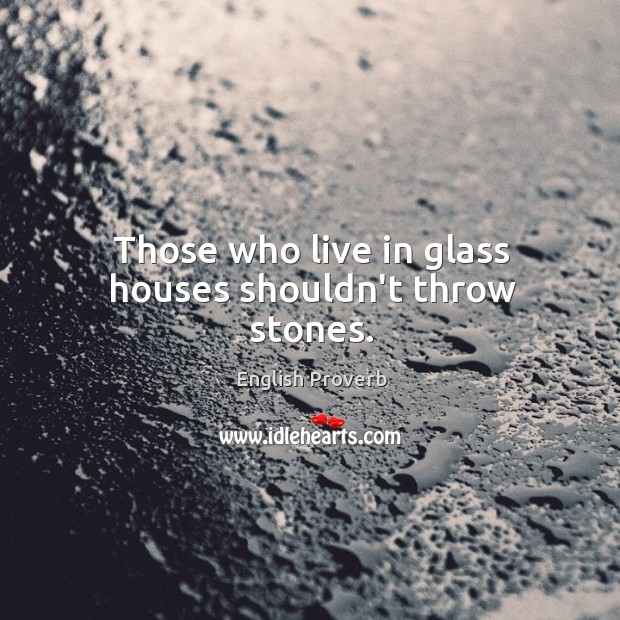 those who live in glass houses shouldnt throw stones essay Obama refers to 'bible verse' about throwing stones in glass houses those who live in glass houses shouldn't throw stones believe those who put.