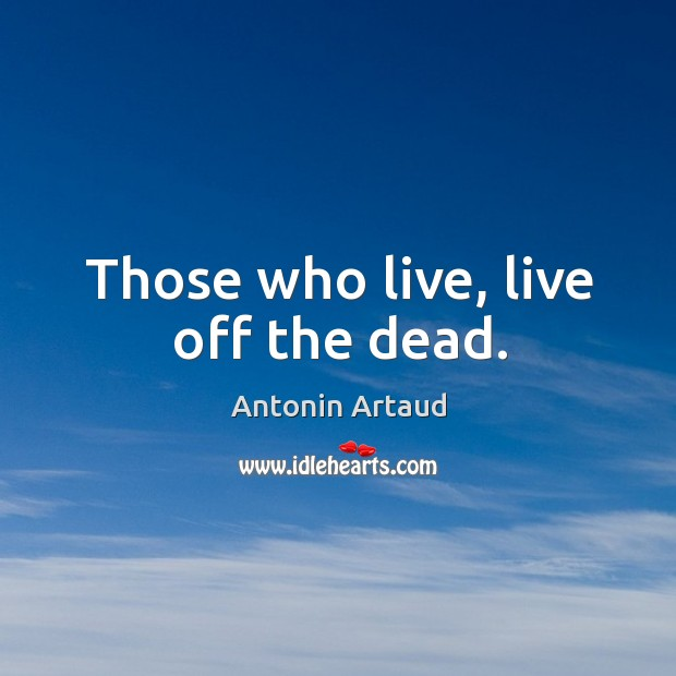 Those who live, live off the dead. Image