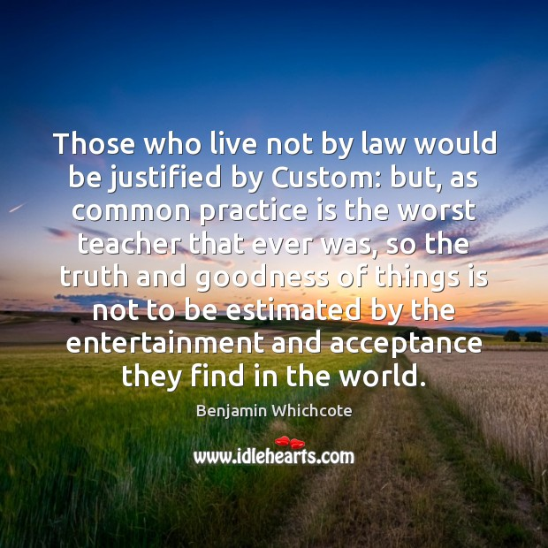 Those who live not by law would be justified by Custom: but, Benjamin Whichcote Picture Quote