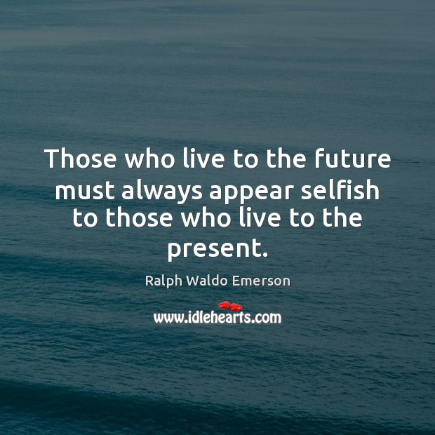 Those who live to the future must always appear selfish to those who live to the present. Ralph Waldo Emerson Picture Quote