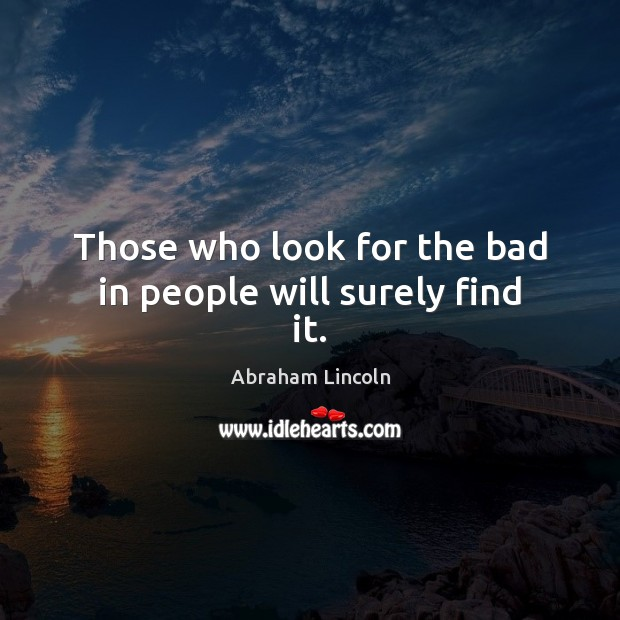 Those who look for the bad in people will surely find it. Image
