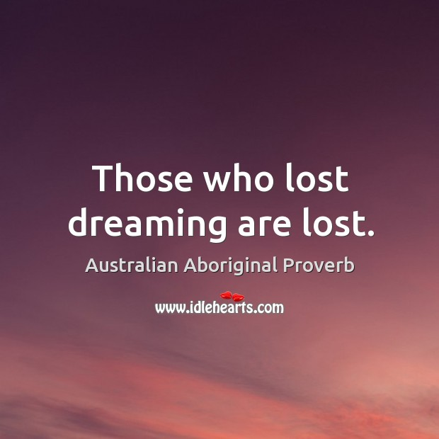 Those who lost dreaming are lost. Australian Aboriginal Proverbs Image