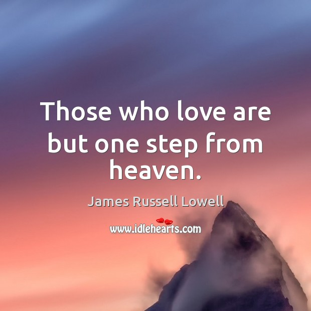 Those who love are but one step from heaven. James Russell Lowell Picture Quote
