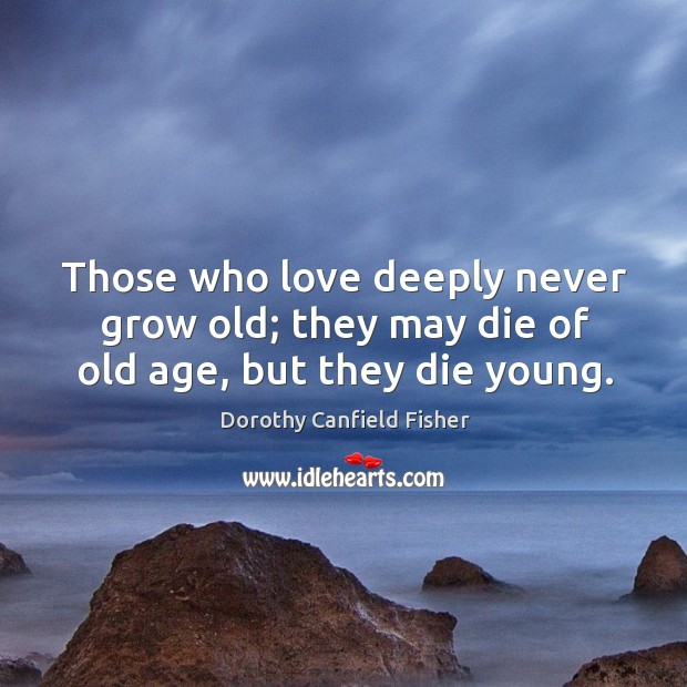 Those who love deeply never grow old; they may die of old age, but they die young. Image