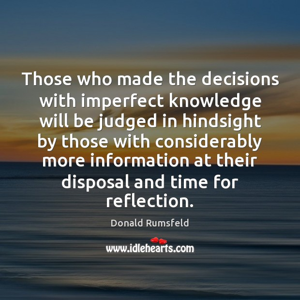 Those who made the decisions with imperfect knowledge will be judged in Donald Rumsfeld Picture Quote