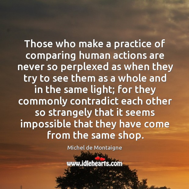 Image, Those who make a practice of comparing human actions are never so