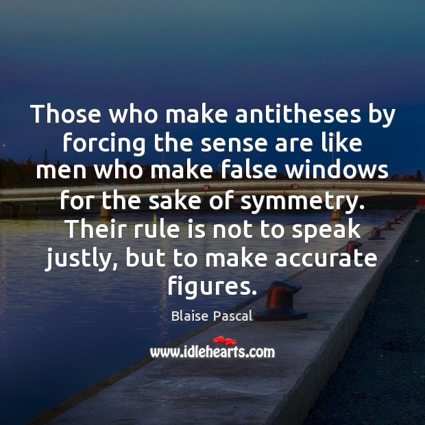 Those who make antitheses by forcing the sense are like men who Blaise Pascal Picture Quote