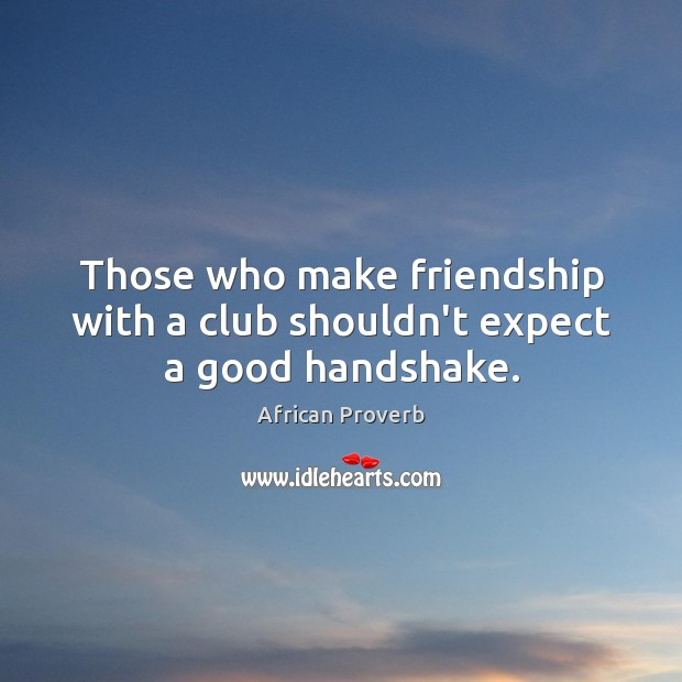 Image, Those who make friendship with a club shouldn't expect a good handshake.
